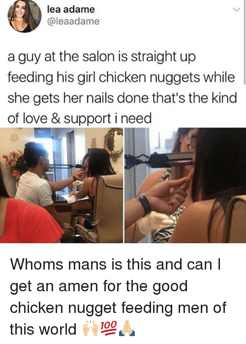 amenable: lea adame  @leaadame  a guy at the salon is straight up  feeding his girl chicken nuggets while  she gets her nails done that's the kind  of love & support i need Whoms mans is this and can I get an amen for the good chicken nugget feeding men of this world 🙌🏼💯🙏🏼