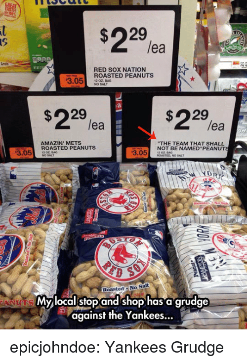 "Amazin: lea  rais  RED SOX NATION  ROASTED PEANUTS  NO SALT  3.05 20 OALAG  $22%  $22%a  lea  lea  AMAZIN' METS  THE TEAM THAT SHALL  NOT BE NAMED""PEANUT  3.05ASTED PEANUTS  3.05 DT  RoastedO No Salt  Mylocalstop and shop has a grudge  against the Yankees... epicjohndoe:  Yankees Grudge"