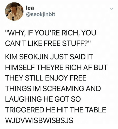 """Lea: lea  @seokjinbit  """"WHY, IF YOU'RE RICH, YOU  CAN'T LIKE FREE STUFF?""""  KIM SEOKJIN JUST SAIDIT  HIMSELF THEYRE RICH AF BUT  THEY STILL ENJOY FREE  THINGS IM SCREAMING AND  LAUGHING HE GOT SO  TRIGGERED HE HIT THE TABLE  WJDVWISBWISBSJS"""