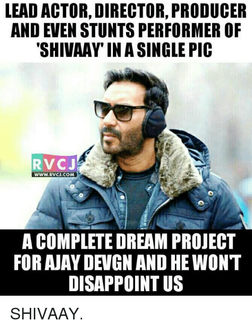ajay devgn: LEAD ACTOR, DIRECTOR, PRODUCER  AND EVEN STUNTS PERFORMER OF  SHIVAAY IN A SINGLE PIC  RV CJ  WWW. RVCJ.COM  A COMPLETE DREAM PROJECT  FOR AJAY DEVGN AND HEWONT  DISAPPOINT US SHIVAAY.