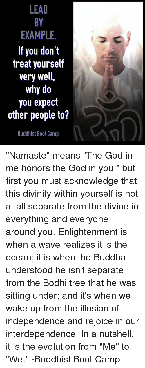 """enlightening: LEAD  EXAMPLE.  If you don't  treat yourself  very well,  why do  you expect  other people to?  Buddhist Boot Camp """"Namaste"""" means """"The God in me honors the God in you,"""" but first you must acknowledge that this divinity within yourself is not at all separate from the divine in everything and everyone around you. Enlightenment is when a wave realizes it is the ocean; it is when the Buddha understood he isn't separate from the Bodhi tree that he was sitting under; and it's when we wake up from the illusion of independence and rejoice in our interdependence. In a nutshell, it is the evolution from """"Me"""" to """"We."""" -Buddhist Boot Camp"""
