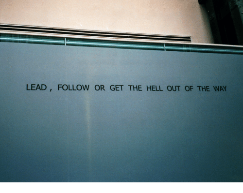 get the hell out: LEAD, FOLLOW OR GET THE HELL OUT OF THE WAY
