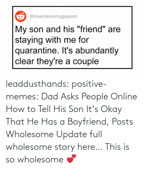 He Has: leaddusthands:  positive-memes:    Dad Asks People Online How to Tell His Son It's Okay That He Has a Boyfriend, Posts Wholesome Update  full wholesome story here…   This is so wholesome 💕
