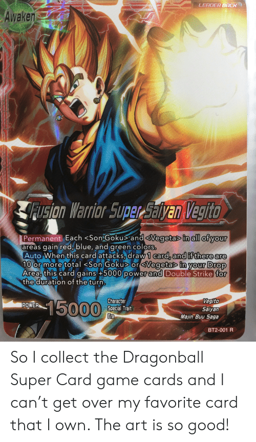 dragonball super: LEADER BACK  Awaken  Fusion Warrior Super Salyan Vegito  Permanent Each <Son Gokus and <Vegetas in all of your  areas gain red, blue, and green colors.  Auto When this card attacks, draw 1 card, and if there are  10 or more total <Son Goku or<Vegetas in your Drop  Area, this card gains +5000 power and Double Strike for  the duration of the turn.  Vegito  Saiyan  Majin Buu Saga  Character  Special Trait  Era  15000  POWER  BT2-001 R So I collect the Dragonball Super Card game cards and I can't get over my favorite card that I own. The art is so good!