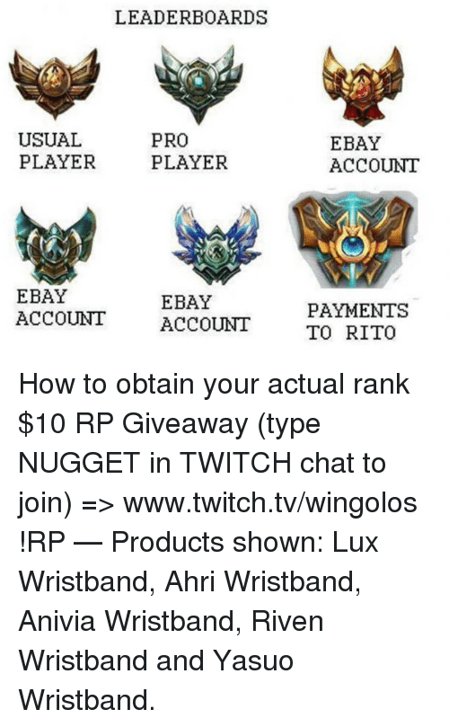 Twitch Chat: LEADERBOARDS  USUAL  PLAYER  PRO  PLAYER  EBAY  ACCOUNIT  EBAY  ACCOUNT ACCOUNT  EBAY  PAYMENTS  TO RITO How to obtain your actual rank  $10 RP Giveaway (type NUGGET in TWITCH chat to join) => www.twitch.tv/wingolos !RP   — Products shown: Lux Wristband, Ahri Wristband, Anivia Wristband, Riven Wristband and Yasuo Wristband.