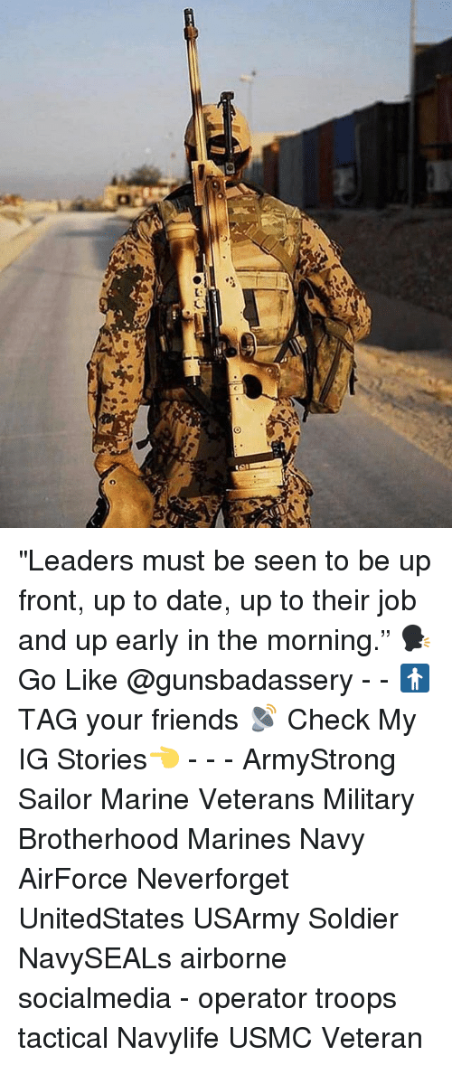 "Friends, Memes, and Date: ""Leaders must be seen to be up front, up to date, up to their job and up early in the morning."" 🗣Go Like @gunsbadassery - - 🚹 TAG your friends 📡 Check My IG Stories👈 - - - ArmyStrong Sailor Marine Veterans Military Brotherhood Marines Navy AirForce Neverforget UnitedStates USArmy Soldier NavySEALs airborne socialmedia - operator troops tactical Navylife USMC Veteran"