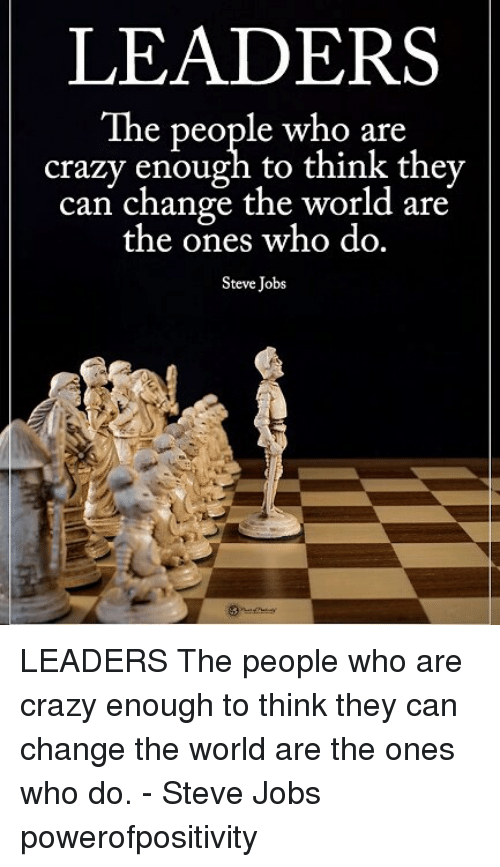 Crazy, Memes, and Steve Jobs: LEADERS  The people who are  crazy enough to think they  can change the world are  the ones who do.  Steve Jobs LEADERS The people who are crazy enough to think they can change the world are the ones who do. - Steve Jobs powerofpositivity