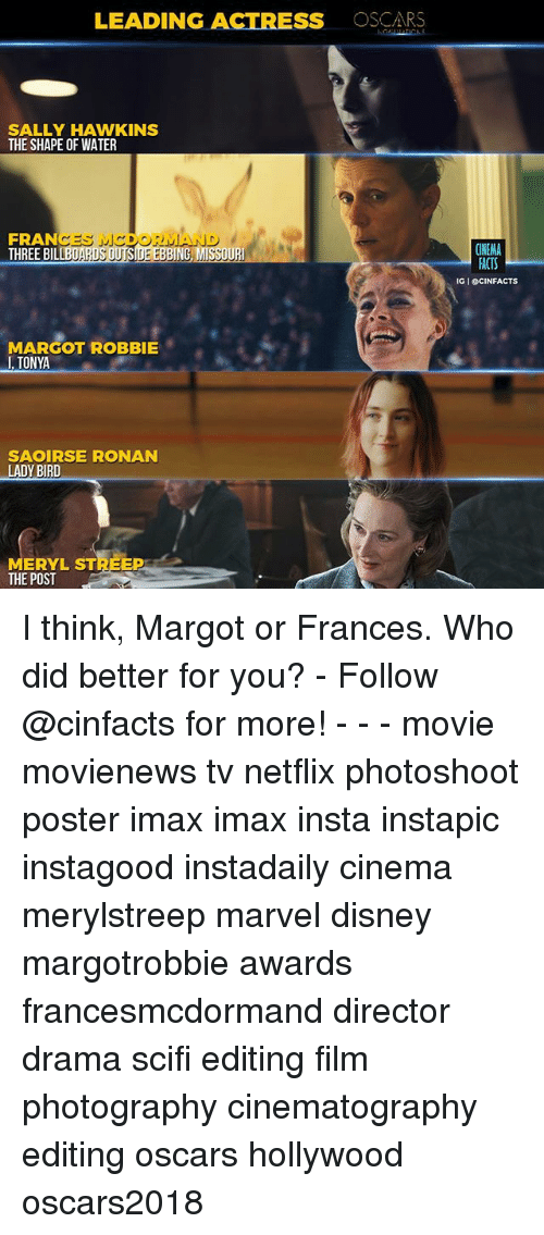 Disney, Imax, and Memes: LEADING ACTRESS OSCARS  SALLY HAWKINS  THE SHAPE OF WATER  FRANCES MC  THREE BIL  DORMAN  ING  CINEMA  IG I eCINFACTS  MARGOT ROBBIE  I,TONYA  SAOIRSE RONAN  LADY BIRD  MERYL STREEP  THE POST I think, Margot or Frances. Who did better for you? - Follow @cinfacts for more! - - - movie movienews tv netflix photoshoot poster imax imax insta instapic instagood instadaily cinema merylstreep marvel disney margotrobbie awards francesmcdormand director drama scifi editing film photography cinematography editing oscars hollywood oscars2018