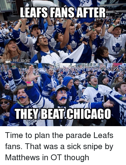 Chicago, Memes, and Time: LEAFS FANSAFTER.  LEA  0  THEY BEAT CHICAGO Time to plan the parade Leafs fans. That was a sick snipe by Matthews in OT though