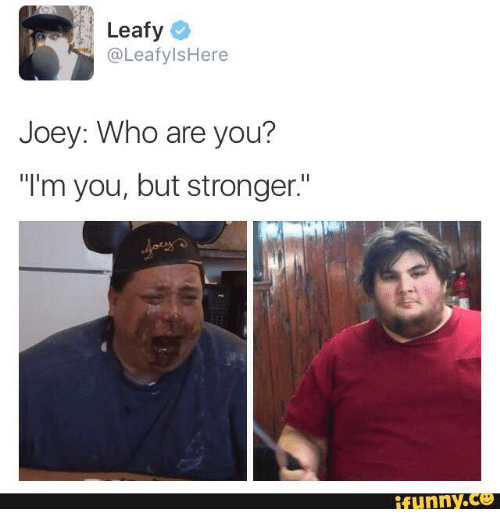Leafy Here Joey Who Are You I 39 M You But Stronger Funny
