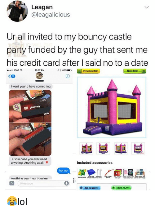 Memes, Party, and At&t: Leagan  @leagalicious  Ur all invited to my bouncy castle  party funded by the guy that sent me  his credit card after I said no to a date  O AT&T  10:17 PM  イ* 66% ■)  Previous Item  Next Item  I want you to have something  VISA  車부崽부  Just in case you ever need  anything. Anything at all.  Included accessories  hol up  Anvthina vour heart desires  Message  0 😂lol