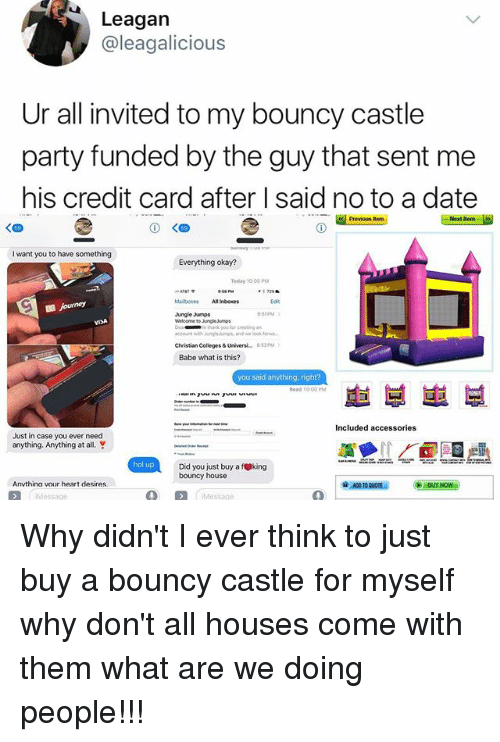 fking: Leagan  @leagalicious  Ur all invited to my bouncy castle  party funded by the guy that sent me  his credit card after I said no to a date  Previous  I want you to have something  Everything okay?  Teday 10: 00PM  Jungle Jumps  D:51PM  》  thank you tor ceating n  Christian Colleges& Universi.. 8:520M  Babe what is this?  you said anything, right?  호1 부崽부  Just in case you ever need  anything. Anything at all.  hol up  Did you just buy a fking  bouncy house  Anvthina vour heart desires Why didn't I ever think to just buy a bouncy castle for myself why don't all houses come with them what are we doing people!!!