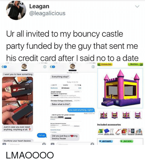 fking: Leagan  @leagalicious  Ur all invited to my bouncy castle  party funded by the guy that sent me  his credit card after I said no to a date  Previous  く四  I want you to have something  Everything okay?  Teday 10 00 PM  Mailboxes All Inboxes  Edse  Jungle Jumps  VIDA  hank you or  Christian Colleges & Universi  Babe what is this?  8520M  you said anything, right?  車부崽부  Included accessories  Just in case you ever need  anything. Anything at al  hol up  Did you just buy a fking  bouncy house  Anvthina vour heart desires LMAOOOO