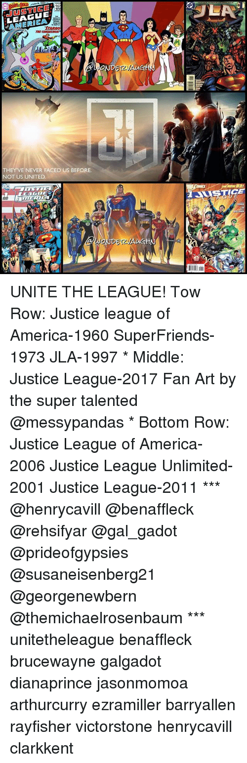 America, Memes, and Justice: LEAGUE  THEY VE NEVER FACED US BEFORE.  NOT US UNITED  LEAGUE  DETAA  SULA UNITE THE LEAGUE! Tow Row: Justice league of America-1960 SuperFriends-1973 JLA-1997 * Middle: Justice League-2017 Fan Art by the super talented @messypandas * Bottom Row: Justice League of America-2006 Justice League Unlimited-2001 Justice League-2011 *** @henrycavill @benaffleck @rehsifyar @gal_gadot @prideofgypsies @susaneisenberg21 @georgenewbern @themichaelrosenbaum *** unitetheleague benaffleck brucewayne galgadot dianaprince jasonmomoa arthurcurry ezramiller barryallen rayfisher victorstone henrycavill clarkkent