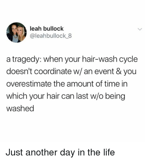just another day: leah bullock  @leahbullock 8  a tragedy: when your hair-wash cycle  doesn't coordinate w/an event & you  overestimate the amount of time in  which your hair can last w/o being  washed Just another day in the life