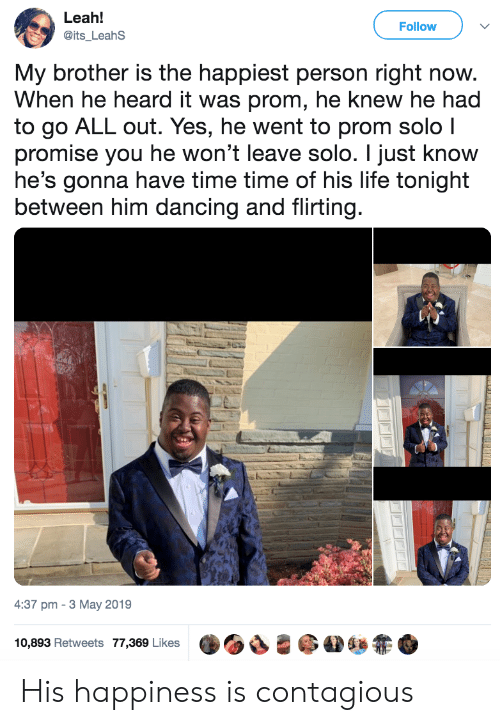 leah: Leah!  Follow  @its_LeahS  My brother is the happiest person right now.  When he heard it was prom, he knew he had  to go ALL out. Yes, he went to prom solo I  promise you he won't leave solo. I just know  he's gonna have time time of his life tonight  between him dancing and flirting.  4:37 pm 3 May 2019  10,893 Retweets 77,369 Likes His happiness is contagious