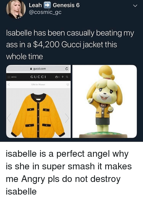 leah: Leah Genesis 6  @cosmic gc  Isabelle has been casually beating my  ass in a $4,200 Gucci jacket this  whole time  a gucci.com  GUCCI  for Wom  = MENU isabelle is a perfect angel why is she in super smash it makes me Angry pls do not destroy isabelle