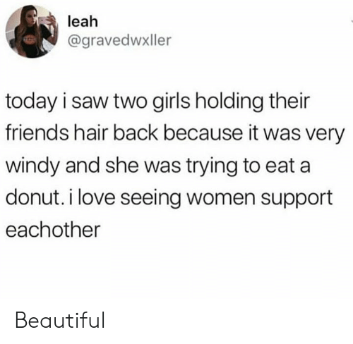 leah: leah  @gravedwxller  today i saw two girls holding their  friends hair back because it was very  windy and she was trying to eat a  donut. i love seeing women support  eachother Beautiful