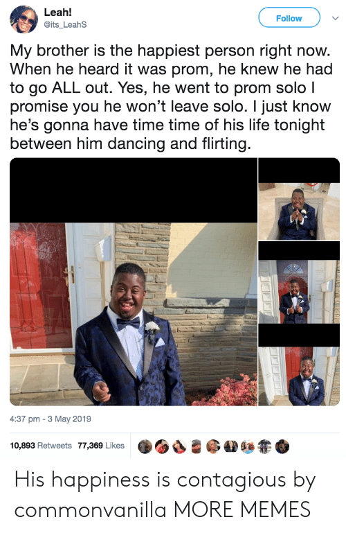 leah: Leah!  @its_LeahS  Follow  My brother is the happiest person right now.  When he heard it was prom, he knew he had  to go ALL out. Yes, he went to prom solo l  promise you he won't leave solo. I just know  he's gonna have time time of his life tonight  between him dancing and flirting.  4:37 pm-3 May 2019  ·OS-@AD&zt+  10,893 Retweets 77,369 Likes His happiness is contagious by commonvanilla MORE MEMES