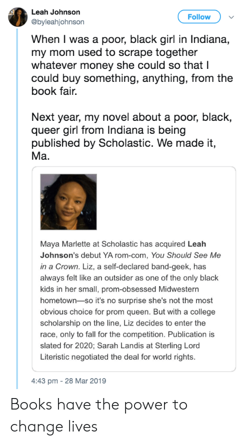 johnsons: Leah Johnson  @byleahjohnson  Follow  When I was a poor, black girl in Indiana,  my mom used to scrape together  whatever money she could so that I  could buy something, anything, from the  book fair.  Next year, my novel about a poor, black,  queer girl from Indiana is being  published by Scholastic. We made it,  Ma.  Maya Marlette at Scholastic has acquired Leah  Johnson's debut YA rom-com, You Should See Me  in a Crown. Liz, a self-declared band-geek, has  always felt like an outsider as one of the only black  kids in her small, prom-obsessed Midwestern  hometown-so it's no surprise she's not the most  obvious choice for prom queen. But with a college  scholarship on the line, Liz decides to enter the  race, only to fall for the competition. Publication is  slated for 2020; Sarah Landis at Sterling Lord  Literistic negotiated the deal for world rights.  4:43 pm -28 Mar 2019 Books have the power to change lives