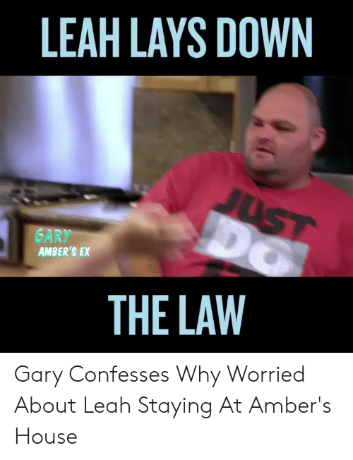 Leah Meme: LEAH LAYS DOWN  JUST  GARY  AMBER'S EX  THE LAW Gary Confesses Why Worried About Leah Staying At Amber's House