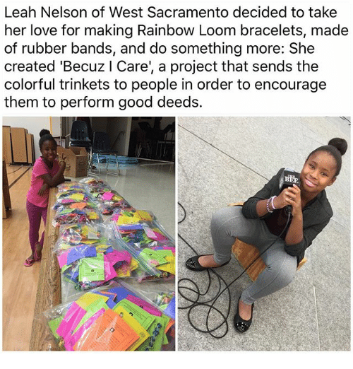 Love, Memes, and Good: Leah Nelson of West Sacramento decided to take  her love for making Rainbow Loom bracelets, made  of rubber bands, and do something more: She  created 'Becuz l Care', a project that sends the  colorful trinkets to people in order to encourage  them to perform good deeds.