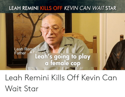 Leah Meme: LEAH REMINI KILLS OFF KEVIN CAN WAIT STAR  Leah Remini's  Father  Leah's going to play  a female cop Leah Remini Kills Off Kevin Can Wait Star