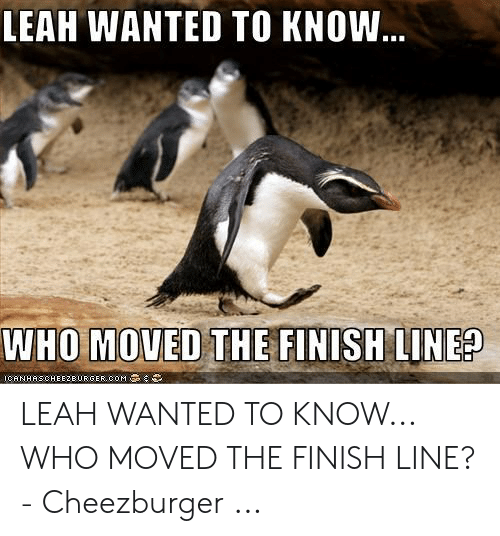 Leah Meme: LEAH WANTED TO KNOW...  WHO MOVED THE FINISH LINE?  ICANHASCHEEZEURGER cOM LEAH WANTED TO KNOW... WHO MOVED THE FINISH LINE? - Cheezburger ...