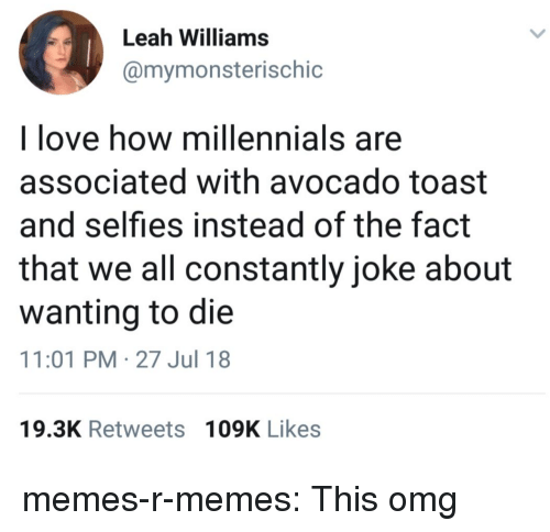 leah: Leah Williams  @mymonsterischic  l love how millennials are  associated with avocado toast  and selfies instead of the fact  that we all constantly joke about  wanting to die  11:01 PM-27 Jul 18  19.3K Retweets 109K Likes memes-r-memes:  This omg
