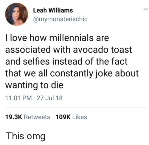 Wanting To Die: Leah Williams  @mymonsterischic  l love how millennials are  associated with avocado toast  and selfies instead of the fact  that we all constantly joke about  wanting to die  11:01 PM-27 Jul 18  19.3K Retweets 109K Likes This omg