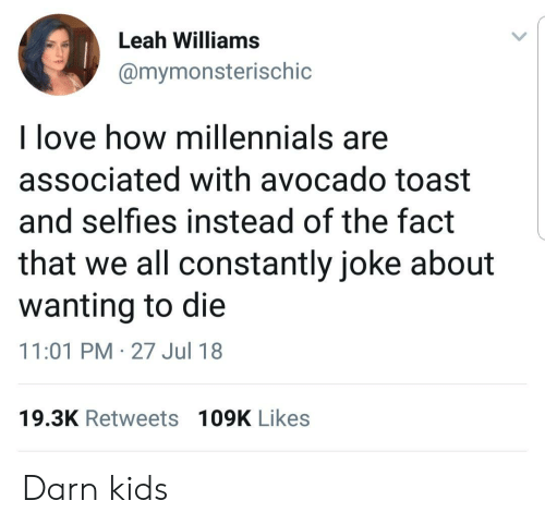 leah: Leah Williams  @mymonsterischic  l love how millennials are  associated with avocado toast  and selfies instead of the fact  that we all constantly joke about  wanting to die  11:01 PM-27 Jul 18  19.3K Retweets 109K Likes Darn kids