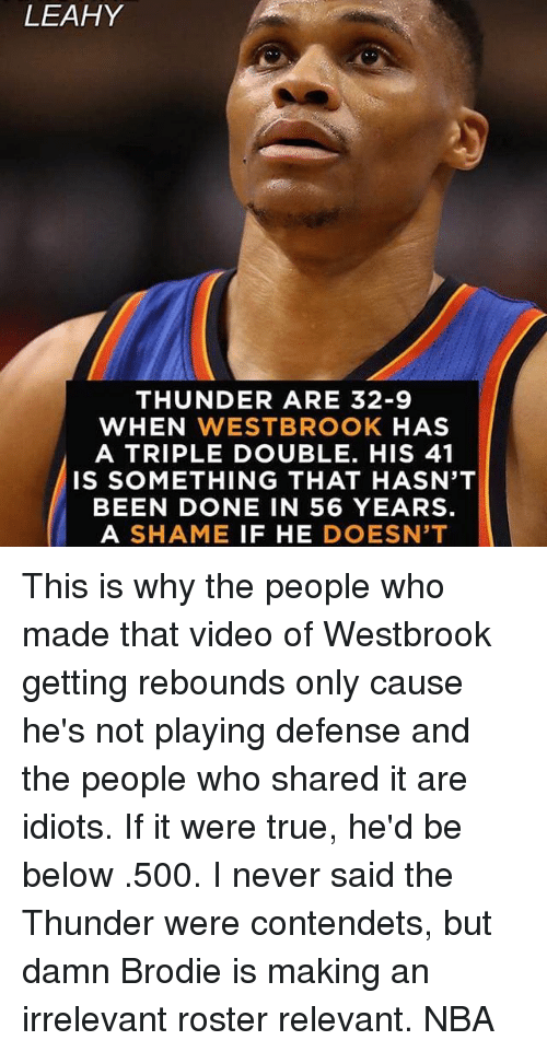 Memes, Nba, and True: LEAHY  THUNDER ARE 32-9  WHEN WESTBROOK  HAS  A TRIPLE DOUBLE. HIS 41  IS SOMETHING THAT HASN'T  BEEN DONE IN 56 YEARS.  A SHAME  IF HE  DOESN'T This is why the people who made that video of Westbrook getting rebounds only cause he's not playing defense and the people who shared it are idiots. If it were true, he'd be below .500. I never said the Thunder were contendets, but damn Brodie is making an irrelevant roster relevant. NBA