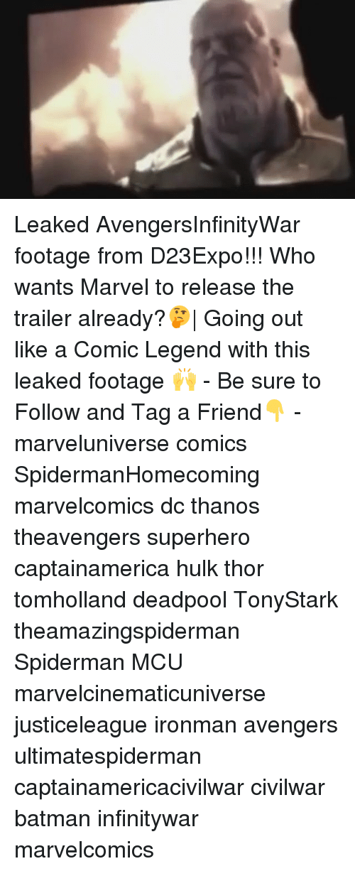Batman, Memes, and Superhero: Leaked AvengersInfinityWar footage from D23Expo!!! Who wants Marvel to release the trailer already?🤔  Going out like a Comic Legend with this leaked footage 🙌 - Be sure to Follow and Tag a Friend👇 - marveluniverse comics SpidermanHomecoming marvelcomics dc thanos theavengers superhero captainamerica hulk thor tomholland deadpool TonyStark theamazingspiderman Spiderman MCU marvelcinematicuniverse justiceleague ironman avengers ultimatespiderman captainamericacivilwar civilwar batman infinitywar marvelcomics