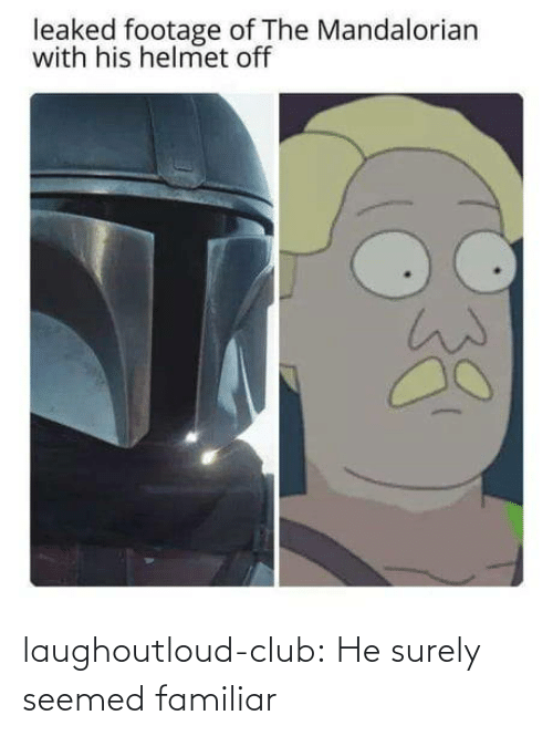 surely: leaked footage of The Mandalorian  with his helmet off laughoutloud-club:  He surely seemed familiar