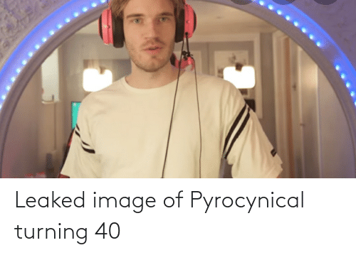 Pyrocynical: Leaked image of Pyrocynical turning 40