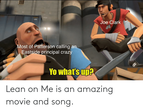 lean on me: Lean on Me is an amazing movie and song.