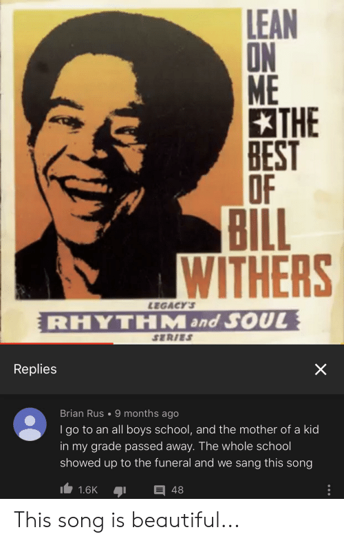 lean on me: LEAN  ON  ME  THE  BEST  OF  BILL  WITHERS  LEGACY'S  RHYTHM and SOUL  SERIES  Replies  Brian Rus 9 months ago  I go to an all boys school, and the mother of a kid  in my grade passed away. The whole school  showed up to the funeral and we sang this song  1.6K  48  X This song is beautiful...