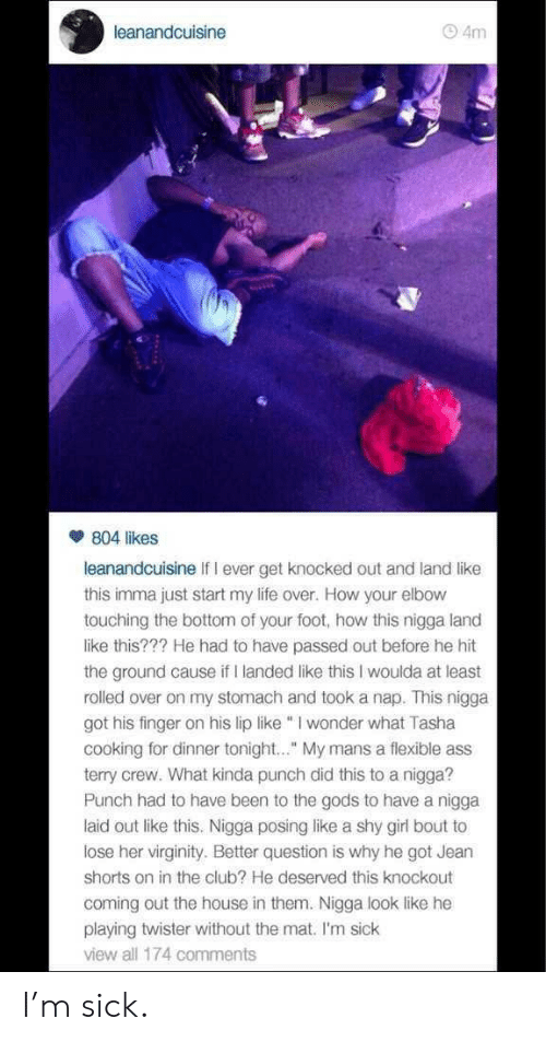 """Twister: leanandcuisine  4m  804 likes  leanandcuisine If I ever get knocked out and land like  this imma just start my life over. How your elbow  touching the bottom of your foot, how this nigga land  like this??? He had to have passed out before he hit  the ground cause if I landed like this I woulda at least  rolled over on my stomach and took a nap. This nigga  got his finger on his lip like I wonder what Tasha  cooking for dinner tonight.."""" My mans a flexible ass  terry crew. What kinda punch did this to a nigga?  Punch had to have been to the gods to have a nigga  laid out like this. Nigga posing like a shy girl bout to  lose her virginity. Better question is why he got Jearn  shorts on in the club? He deserved this knockout  coming out the house in them. Nigga look like he  playing twister without the mat. I'm sick  view all 174 comments I'm sick."""