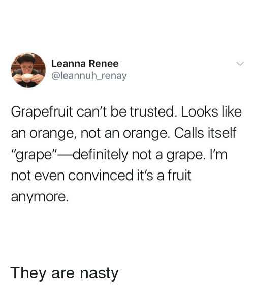 """Definitely, Nasty, and Orange: Leanna Renee  @leannuh_renay  Grapefruit can't be trusted. Looks like  an orange, not an orange. Calls itself  """"grape""""-definitely not a grape. I'm  not even convinced it's a fruit  anymore. They are nasty"""