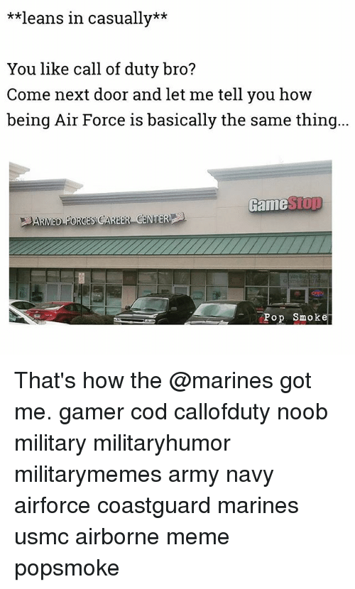 Meme, Memes, and Army: **leans in casually**  You like call of duty bro?  Come next door and let me tell you how  being Air Force is basically the same thing  Game  op Smoke That's how the @marines got me. gamer cod callofduty noob military militaryhumor militarymemes army navy airforce coastguard marines usmc airborne meme popsmoke