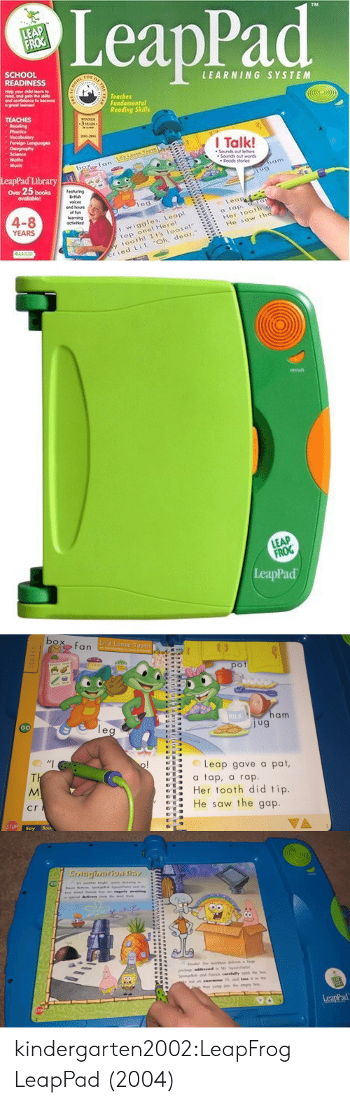 toss it: LeapPad  SCHOOL  READINESS  LEARNING SYSTEM  Teaches  Fundomental  Reoding Skills  Phonic  I Talk!  Sdance  Rodt eries  LeapPad Library  ower 25 books  ovailabiel  les  4-8  YEARS  t wiggles, Loap  op onel Herel  oothl Is loosel  Hes toot  Ho sow tt  ried i Oh, deor8   LEAP  FROG  eapPad   Lil's Loose Tooth  pot  MuSic Quiz  MiL  am  GO  Leap gave a pat,  tap, a rap.  Her tooth did tip  He saw the gap  cr  STOP! say Sou   GO  a special delivery hom the mail tnack  Finally The mailman delivers huge  SpongeBob and Patrck carefully open the hox.  e out an enormous TV, and toss it in the  they jump into the empty box  LeapPad kindergarten2002:LeapFrog LeapPad (2004)