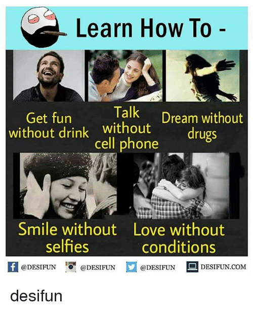 Drugs, Love, and Memes: Learn How To  Get fun  Talk  Dream without  without drink without  drugs  cell phone  Smile without Love without  selfies  conditions  @DESIFUN  DESIFUN COM  @DESIFUN  @DESIFUN desifun