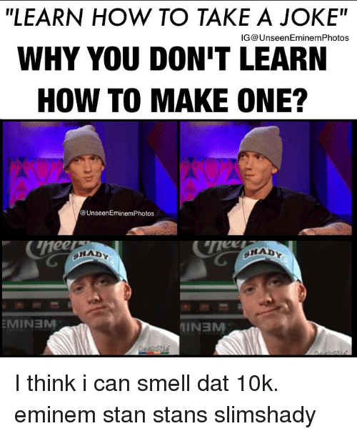 """eminem photos: """"LEARN HOW TO TAKE A JOKE""""  IG UnseenEminemPhotos  WHY YOU DONIT LEARN  HOW TO MAKE ONE?  @Unseen Eminem Photos  MIN3M  MINEM I think i can smell dat 10k. eminem stan stans slimshady"""