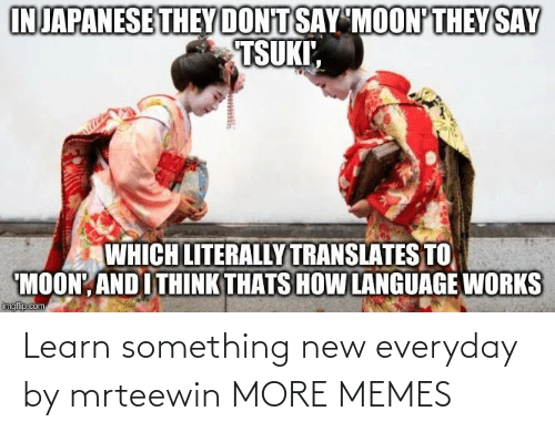 Everyday: Learn something new everyday by mrteewin MORE MEMES