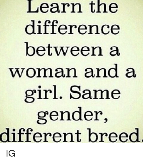 Memes, Girl, and 🤖: Learn the  difference  between a  woman and a  girl. Same  gender  different breed IG