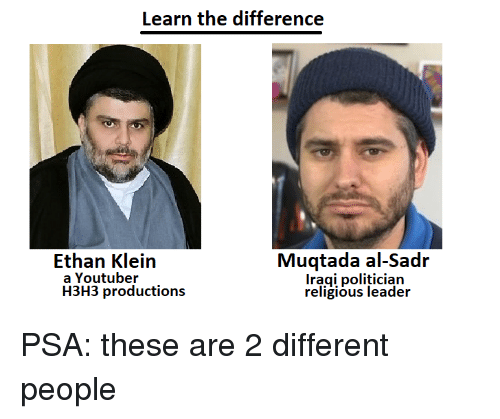 politician: Learn the difference  Muqtada al-Sadr  Iragi politician  religious leader  Ethan Klein  a Youtuber  H3H3 productions PSA: these are 2 different people