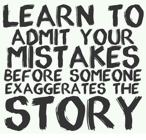 Admittingly: LEARN TO  ADMIT YOUR  MISTAKES  BEFORE SOMEONE  EXAGGERATES THE  STORY