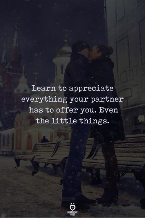 Appreciate, You, and Everything: Learn to appreciate  everything your partner  has to offer you. Even  the little things.