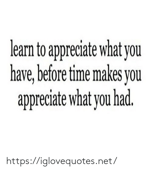 Learn To: learn to appreciate what you  have, before time makes you  appreciate what you had. https://iglovequotes.net/