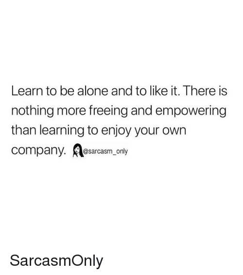Being Alone, Funny, and Memes: Learn to be alone and to like it. There is  nothing more freeing and empowering  than learning to enjoy your own  company. Aesarcasm, only SarcasmOnly